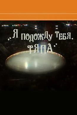Постер фильма Я подожду тебя, Тяпа (1986)